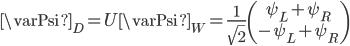 { \varPsi_D=U\varPsi_W=\frac{1}{\sqrt{2}}\left(\begin{array}{c} \psi_L+\psi_R\\  -\psi_L+\psi_R \end{array}\right) }