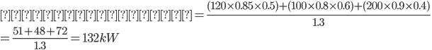 { 最大需要電力 = \frac{(120 \times 0.85 \times 0.5)+(100 \times 0.8 \times 0.6)+(200 \times 0.9 \times 0.4)}{1.3} \\ = \frac{51+48+72}{1.3} = 132kW }