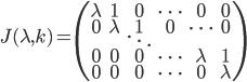 { J(\lambda,k)=\begin{pmatrix} \lambda&1&0&\cdots&0&0\\ 0&\lambda&1&0&\cdots&0\\ &&\ddots&&&\\ 0&0&0&\cdots&\lambda&1\\ 0&0&0&\cdots&0&\lambda \end{pmatrix} }