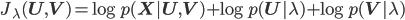 { J_{\lambda}(\mathbf{U}, \mathbf{V}) = \log p(\mathbf{X} | \mathbf{U}, \mathbf{V}) + \log p(\mathbf{U} | \lambda) + \log p(\mathbf{V} | \lambda) }
