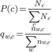 { P(c) = \frac{N_c}{\displaystyle \sum_c N_c} \\ q_{w,c} = \frac{ n_{w,c} }{\displaystyle \sum_w n_{w,c} } }