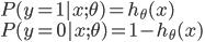 { P(y=1 | x;\theta) = h_{\theta} (x) \\ P(y=0 | x;\theta) = 1 - h_{\theta} (x) \\ }