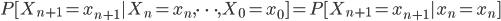 { P[X_{n+1} = x_{n+1} | X_n = x_n , \dots , X_0 = x_0 ] = P[X_{n+1} = x_{n+1} | x_n = x_n] }