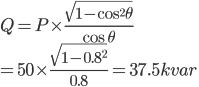 { Q = P \times \frac{\sqrt{1-\cos^2{\theta}}}{\cos \theta} \\ = 50 \times \frac{\sqrt{1-{0.8}^2}}{0.8} = 37.5kvar }
