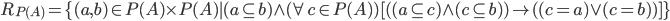 { R_{P(A)} = \{ (a,b) \in P(A) \times P(A) | (a \subseteq b) \wedge (\forall c \in P(A)) [ ( (a \subseteq c) \wedge (c \subseteq b) ) \rightarrow ( (c=a) \vee (c=b) ) ] \} }