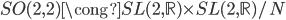 { SO(2,2)\cong SL(2,\mathbb{R})\times SL(2,\mathbb{R})/N }