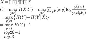 { X = 省略 \\ C = \max_{p(x)} I(X;Y) = \max_{p(x)}  \sum_x p(x,y) \log \frac{p(x,y)}{p(x)p(y)} \\ = \max_{p(x)} \{ H(Y) - H(Y|X) \} \\ = \max_{p(x)} H(Y) - 1 \\ = log 26 - 1 \\ = log 13 }