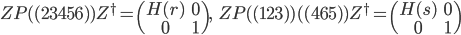 { ZP(\!(23456)\!)Z^\dagger= \begin{pmatrix} H(r)&0\\ 0& 1\end{pmatrix},\ \ \  ZP(\!(123)\!)(\!(465)\!)Z^\dagger= \begin{pmatrix} H(s)&0\\ 0&1\end{pmatrix} }