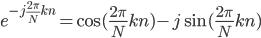 { e^{-j\frac{2\pi}{N}kn} = \cos(\frac{2\pi}{N}kn)  -j \sin(\frac{2\pi}{N}kn) }