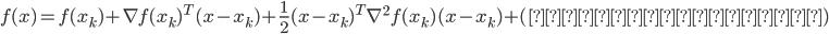 { f(x) = f(x_k) + \nabla f(x_k)^T (x - x_k) + \frac{1}{2} (x - x_k)^T \nabla^2 f(x_k) (x - x_k) + (三次以上の項)\\ }
