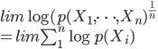 { lim \log(p(X_1, \dots , X_n)^{\frac{1}{n}} \\ = lim \sum_1^n \log p(X_i) }