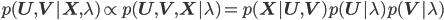 { p(\mathbf{U}, \mathbf{V} | \mathbf{X}, \lambda) \propto p(\mathbf{U}, \mathbf{V}, \mathbf{X} | \lambda) = p(\mathbf{X} | \mathbf{U}, \mathbf{V}) p(\mathbf{U} | \lambda) p(\mathbf{V} | \lambda) }