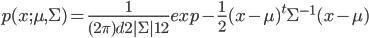 { p(x;\mu,\Sigma) = \frac{1}{(2 \pi)^ \frac{d}{2} |{\Sigma}|^\frac{1}{2}} exp  - \frac{1}{2} ({x} -{\mu})^t{\Sigma}^{-1} ({x} -{\mu})  }