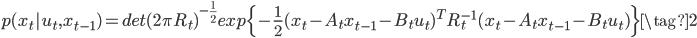 { p(x_t | u_t, x_{t-1}) = det(2 \pi R_t)^{- \frac{1}{2}} exp\{- \frac{1}{2} (x_t - A_t x_{t-1} - B_t u_t)^T R^{-1}_t (x_t - A_t x_{t-1} - B_t u_t)\} \tag{2} }