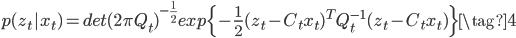 { p(z_t | x_t) = det(2 \pi Q_t)^{- \frac{1}{2}} exp\{- \frac{1}{2} (z_t - C_t x_t)^T Q^{-1}_t (z_t - C_t x_t)\} \tag{4} }