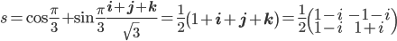 { s = \cos\frac{\pi}{3} + \sin\frac{\pi}{3}\frac{{\bf i}+{\bf j}+{\bf k}}{\sqrt{3}}=\frac{1}{2}\left(1+{\bf i}+{\bf j}+{\bf k}\right)=\frac{1}{2}\begin{pmatrix}1-i & -1-i\\ 1-i & 1+i \end{pmatrix} }