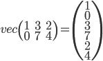 { vec\left( \begin{array}{ccc} 1 & 3 & 2 \\ 0 & 7 & 4 \end{array} \right) = \left( \begin{array}{c} 1 \\ 0 \\ 3 \\ 7 \\ 2 \\ 4 \end{array} \right) }