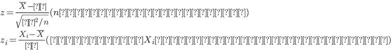 { z = \frac{\overline{X}-μ}{\sqrt{σ^2/n}} (nが十分大きい場合) \\ z_i = \frac{X_i-\overline{X}}{σ} (確率変数X_iが正規分布に従う場合) }
