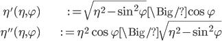 {  \begin{align} \eta'(\eta, \varphi)  &:= \sqrt{\eta^2 - \sin^2 \varphi} \Big/ \cos \varphi\\ \eta''(\eta, \varphi) &:= \eta^2 \cos \varphi \Big/ \sqrt{\eta^2 - \sin ^2 \varphi} \end{align} }