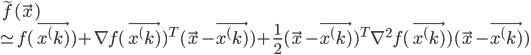 {  \tilde{f} (\vec{x}) \\ \simeq f(\vec{x^(k)}) + \nabla f(\vec{x^(k)})^T (\vec{x} - \vec{x^(k)}) + \frac{1}{2} (\vec{x} - \vec{x^(k)})^T \nabla^2 f(\vec{x^(k)}) (\vec{x} - \vec{x^(k)})   }