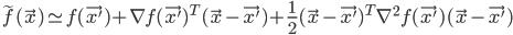 {  \tilde{f} (\vec{x}) \simeq f(\vec{x'}) + \nabla f(\vec{x'})^T (\vec{x} - \vec{x'}) + \frac{1}{2} (\vec{x} - \vec{x'})^T \nabla^2 f(\vec{x'}) (\vec{x} - \vec{x'})   }