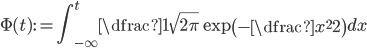 {  \Phi(t) := \displaystyle \int^t_{-\infty} \dfrac{1}{\sqrt{2\pi}} \exp\left( -\dfrac{x^2}{2} \right) dx }