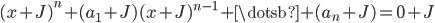 { (x+J)^{n}+(a_{1}+J)(x+J)^{n-1}+\dotsb+(a_{n}+J)=0+J }