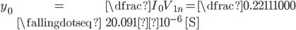 { egin {eqnarray} y_{0} &=&  dfrac{I_{0}}{V_{1n}} = dfrac{0.221}{11000}   &fallingdotseq& 20.091×10^{-6} {m ~[S]} end{eqnarray}}