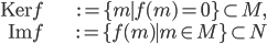 { \begin{align*} \mathrm{Ker}f &:=\lbrace m \mid f(m)=0 \rbrace \subset M, \\ \mathrm{Im}f &:=\lbrace f(m) \mid m\in M \rbrace \subset N \end{align*} }