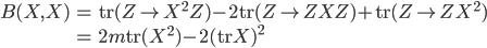 { \begin{align*} B(X, X) &= \mathrm{tr}(Z\mapsto X^{2}Z)-2\mathrm{tr}(Z\mapsto ZXZ)+\mathrm{tr}(Z\mapsto ZX^{2}) \\ &= 2m\mathrm{tr}( X^{2} )-2( \mathrm{tr}X )^{2} \end{align*} }