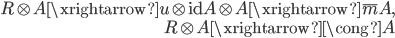 { \begin{align*} R\otimes A\xrightarrow{u\otimes\mathrm{id}}A\otimes A\xrightarrow{\overline{m}}A, \\ R\otimes A\xrightarrow{\cong}A \end{align*} }