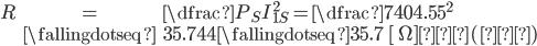 { egin{eqnarray} R&=&dfrac{P_{S}}{I_{1S}^{~~~2}}=dfrac{740}{4.55^2} &fallingdotseq & 35.744fallingdotseq 35.7{m ~[ Omega ]}…(答) end{eqnarray}}