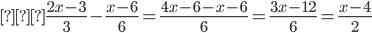 { \displaystyle   \frac{2x-3}{3}-\frac{x-6}{6}=\frac{4x-6-x-6}{6}=\frac{3x-12}{6}=\frac{x-4}{2}   }
