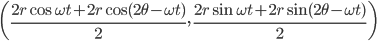 { \displaystyle     \left(\frac{2r\cos\omega t + 2r\cos(2\theta - \omega t)}{2},\,\frac{2r\sin\omega t + 2r\sin(2\theta - \omega t)}{2}\right) }