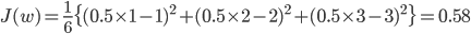 { \displaystyle     J(w) = \frac{1}{6}\{(0.5\times1 - 1)^{2}+(0.5\times2 - 2)^{2}+(0.5\times3 - 3)^{2}\} =0.58 }