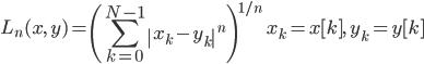 { \displaystyle     L_n(x,\,y) = \left(\sum_{k=0}^{N-1}\left|x_k-y_k\right|^n\right)^{1/n}\qquad     x_k = x[k],\quad y_k = y[k] }