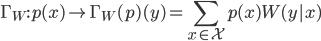 { \displaystyle  \Gamma_W: p(x) \mapsto \Gamma_W(p)(y) = \sum_{x \in \mathcal{X}} p(x) W(y|x) }
