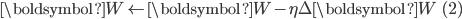 { \displaystyle  \boldsymbol{W} \leftarrow \boldsymbol{W} - \eta \Delta \boldsymbol{W} \qquad (2) }