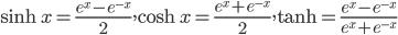 { \displaystyle  \sinh x = \frac{e^x-e^{-x}}{2}, \cosh x = \frac{e^x+e^{-x}}{2}, \tanh = \frac{e^x-e^{-x}}{e^x+e^{-x}} }