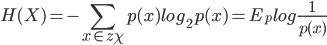 { \displaystyle  H(X) = - \sum_{x \in z\chi} p(x) log_2 p(x) = E_p log \frac{1}{p(x)}\\ }