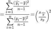 { \displaystyle = \frac{\sum_{i=1}^n \frac{(\hat{y_i}-\overline{y})^2}{n-1}}{ \sum_{i=1}^n \frac{(y_i-\overline{y})^2}{n-1} } = \left(\frac{ s_{\hat{y}} }{ s_{y} } \right)^2 }