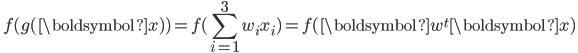 { \displaystyle \ f( g(\boldsymbol{x}) ) = f( \sum_{i=1}^{3} w_i x_i) = f( \boldsymbol{w}^t\boldsymbol{x})\ }
