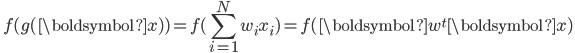 { \displaystyle \ f( g(\boldsymbol{x}) ) = f( \sum_{i=1}^{N} w_i x_i ) = f( \boldsymbol{w}^t\boldsymbol{x} )\ }