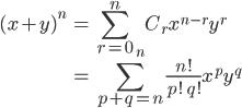 { \displaystyle \begin{align*}      (x + y)^n         &= \sum_{r=0}^n \,_nC_r x^{n-r}y^r \\         &= \sum_{p+q = n}\frac{n!}{p!\;q!}x^py^q \end{align*} }