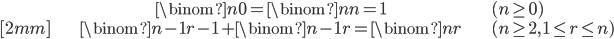 { \displaystyle \begin{align*}     & \binom{n}{0} = \binom{n}{n} = 1 & (n \ge 0)\\[2mm]     &\binom{n-1}{r-1} + \binom{n-1}{r} = \binom{n}{r} & (n \ge 2,\,1\le r \le n) \end{align*} }