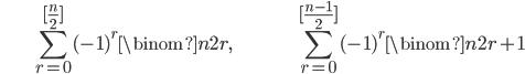 { \displaystyle \begin{align*}     &\sum_{r=0}^{[\frac{n}{2}]} (-1)^r \binom{n}{2r}, & &\sum_{r=0}^{[\frac{n-1}{2}]} (-1)^r\binom{n}{2r+1} \end{align*} }