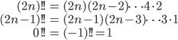 { \displaystyle \begin{align*}     (2n)!! &= (2n)(2n-2)\cdots4\cdot2 \\     (2n-1)!! &= (2n-1)(2n-3)\cdots 3 \cdot 1\\     0!! &= (-1)!! = 1 \end{align*} }