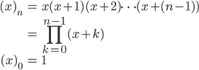 { \displaystyle \begin{align*}     (x)_n         &= x(x+1)(x+2)\cdots(x+(n-1)) \\         &= \prod_{k=0}^{n-1}(x+k) \\     (x)_0 &= 1 \end{align*} }