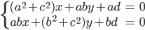 { \displaystyle \begin{align*}     \begin{cases} (a^2 + c^2)x + aby + ad &= 0 \\     abx + (b^2 + c^2)y + bd &= 0 \end{cases} \end{align*} }