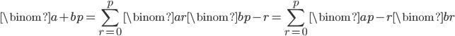 { \displaystyle \begin{align*}     \binom{a+b}{p}         = \sum_{r=0}^p \binom{a}{r}\binom{b}{p-r}         = \sum_{r=0}^p \binom{a}{p-r}\binom{b}{r} \end{align*} }